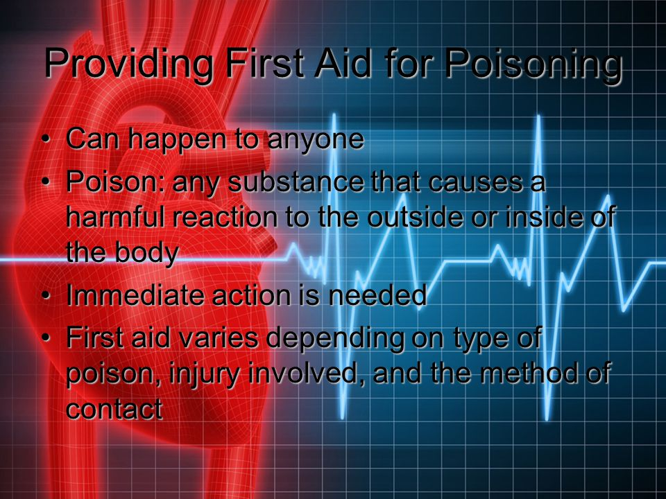 Providing First Aid for Poisoning Can happen to anyoneCan happen to anyone Poison: any substance that causes a harmful reaction to the outside or insi