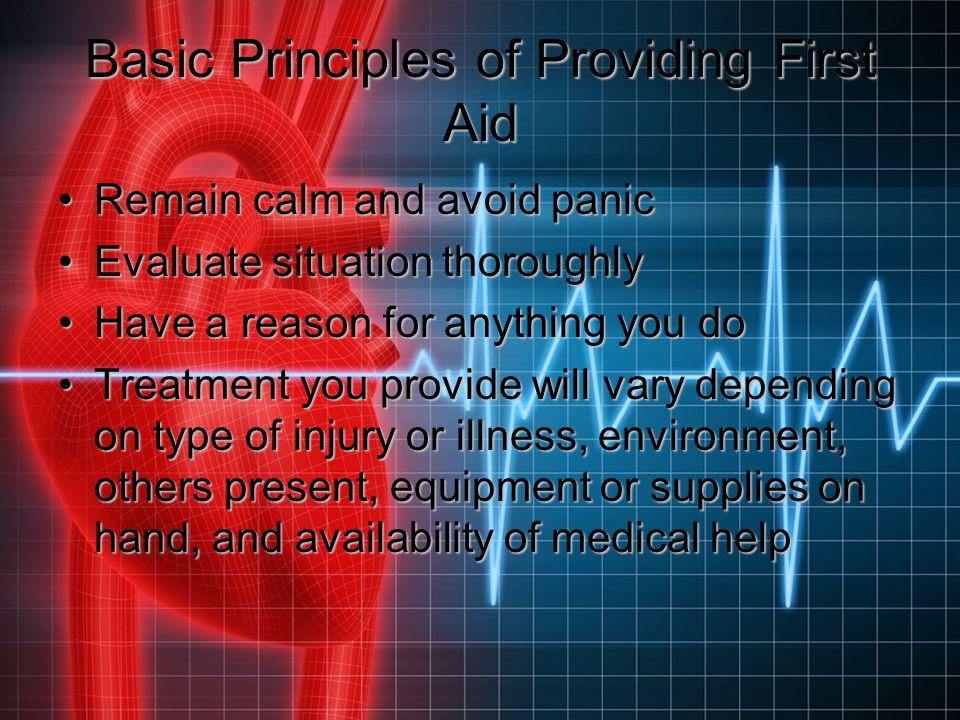Basic Principles of Providing First Aid Remain calm and avoid panicRemain calm and avoid panic Evaluate situation thoroughlyEvaluate situation thoroug