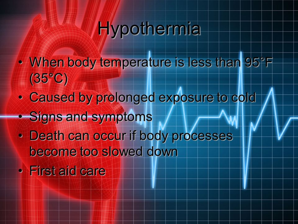 Hypothermia When body temperature is less than 95°F (35°C)When body temperature is less than 95°F (35°C) Caused by prolonged exposure to coldCaused by