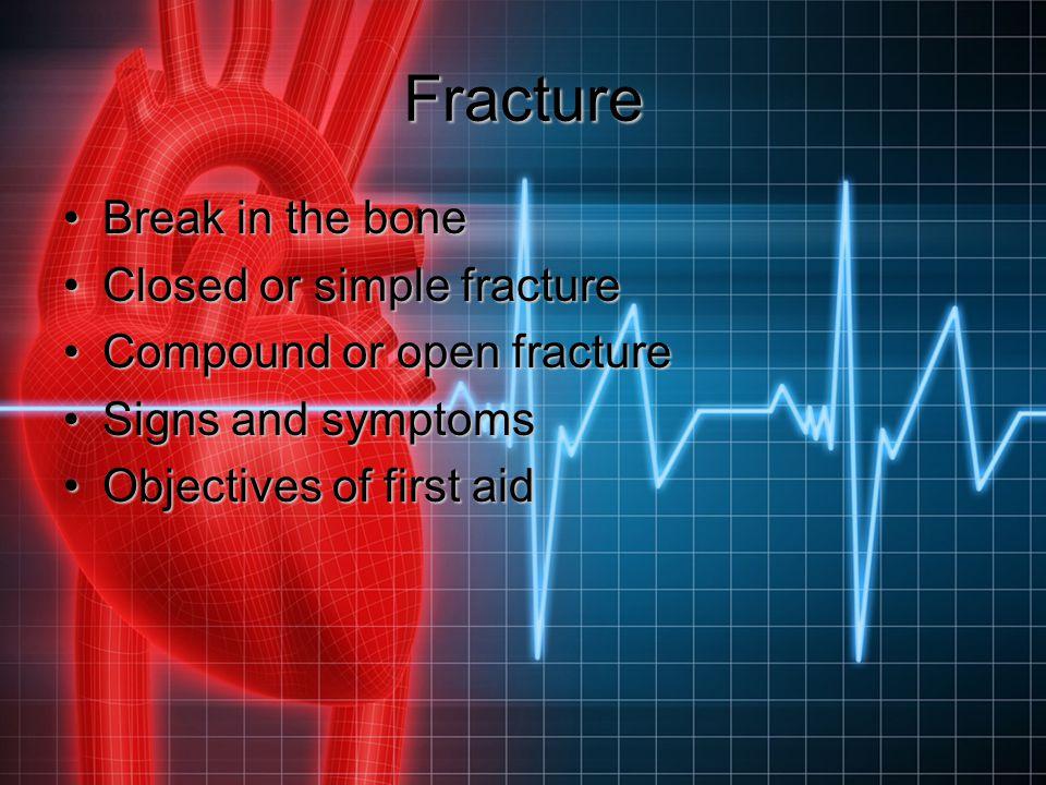 Fracture Break in the boneBreak in the bone Closed or simple fractureClosed or simple fracture Compound or open fractureCompound or open fracture Sign