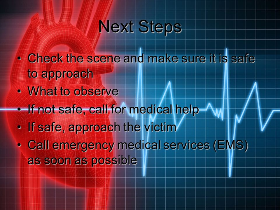 Next Steps (continued) If possible, obtain the victim's permission before providing any careIf possible, obtain the victim's permission before providing any care Triage if necessaryTriage if necessary Check for other injuriesCheck for other injuries Obtain as much information as possible before you proceedObtain as much information as possible before you proceed