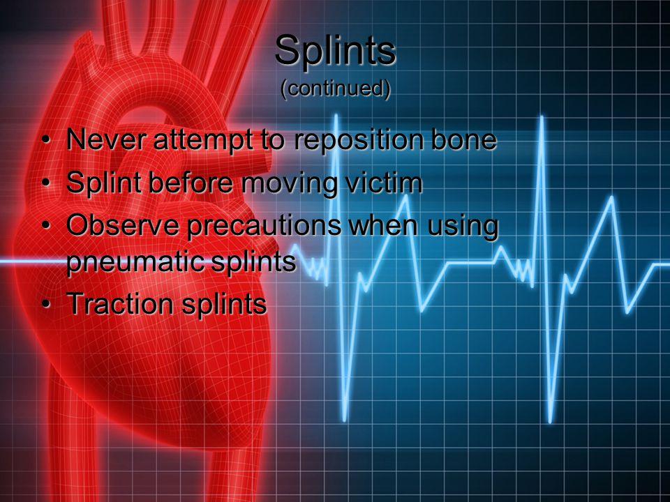 Splints (continued) Never attempt to reposition boneNever attempt to reposition bone Splint before moving victimSplint before moving victim Observe pr