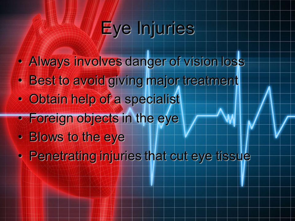 Eye Injuries Always involves danger of vision lossAlways involves danger of vision loss Best to avoid giving major treatmentBest to avoid giving major