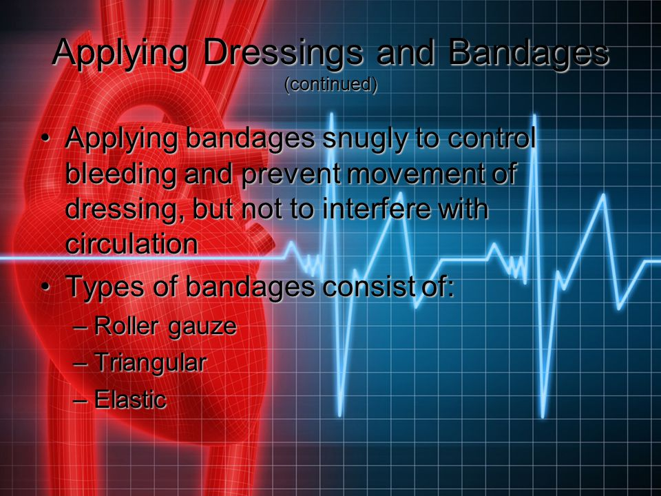 Applying Dressings and Bandages (continued) Applying bandages snugly to control bleeding and prevent movement of dressing, but not to interfere with c