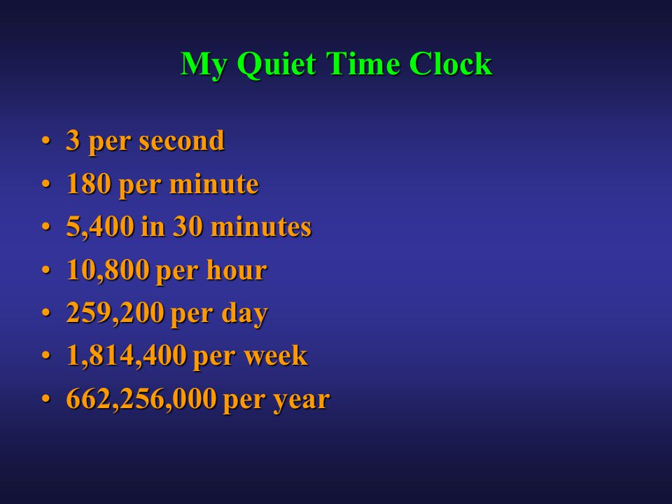 My Quiet Time Clock 3 per second3 per second 180 per minute180 per minute 5,400 in 30 minutes5,400 in 30 minutes 10,800 per hour10,800 per hour 259,200 per day259,200 per day 1,814,400 per week1,814,400 per week 662,256,000 per year662,256,000 per year