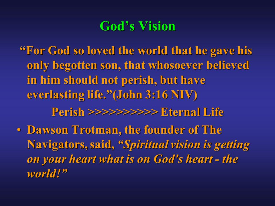 God's Vision For God so loved the world that he gave his only begotten son, that whosoever believed in him should not perish, but have everlasting life. (John 3:16 NIV) For God so loved the world that he gave his only begotten son, that whosoever believed in him should not perish, but have everlasting life. (John 3:16 NIV) Perish >>>>>>>>>> Eternal Life Dawson Trotman, the founder of The Navigators, said, Spiritual vision is getting on your heart what is on God s heart - the world! Dawson Trotman, the founder of The Navigators, said, Spiritual vision is getting on your heart what is on God s heart - the world!
