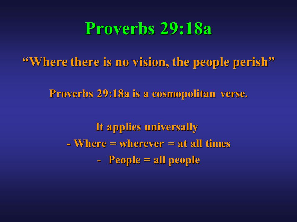Proverbs 29:18a Where there is no vision, the people perish Proverbs 29:18a is a cosmopolitan verse.