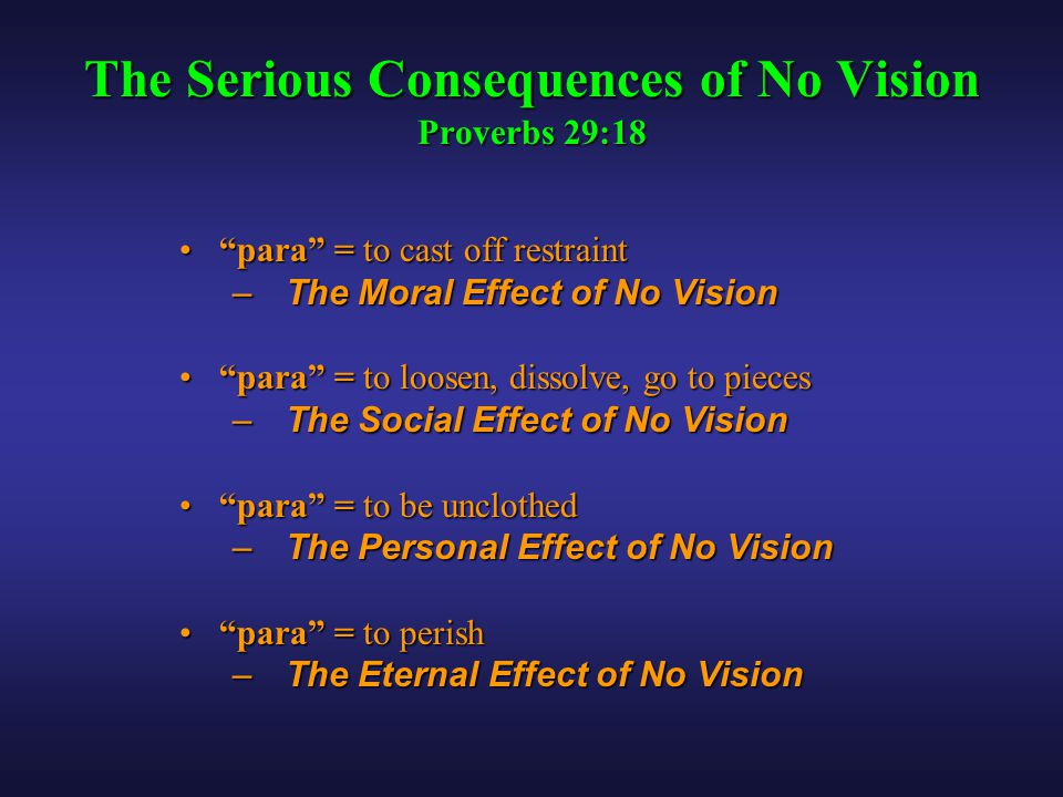 "The Serious Consequences of No Vision Proverbs 29:18 ""para"" = to cast off restraint""para"" = to cast off restraint – The Moral Effect of No Vision ""par"