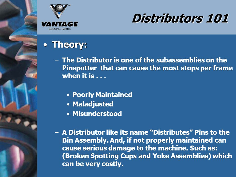 Distributors 101 Theory:Theory: –Properly Maintaining a Distributor Assembly can eliminate machine stops which will increase the Frames per Stop.