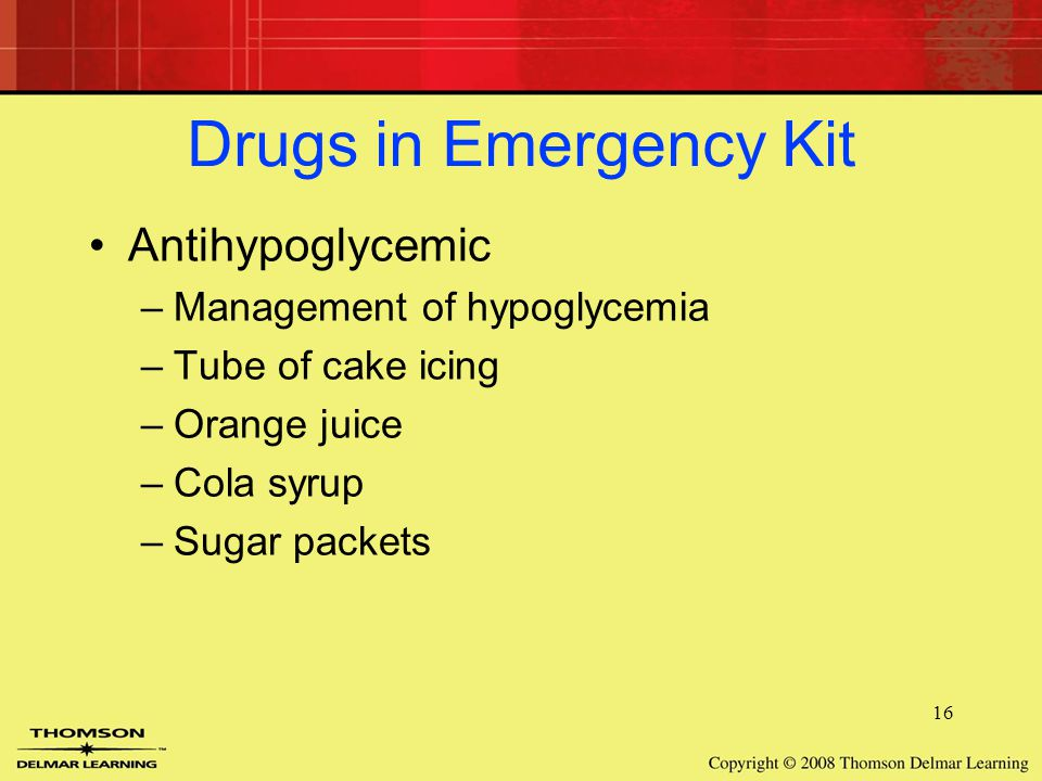 16 Drugs in Emergency Kit Antihypoglycemic –Management of hypoglycemia –Tube of cake icing –Orange juice –Cola syrup –Sugar packets