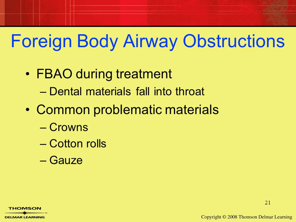 21 Foreign Body Airway Obstructions FBAO during treatment –Dental materials fall into throat Common problematic materials –Crowns –Cotton rolls –Gauze
