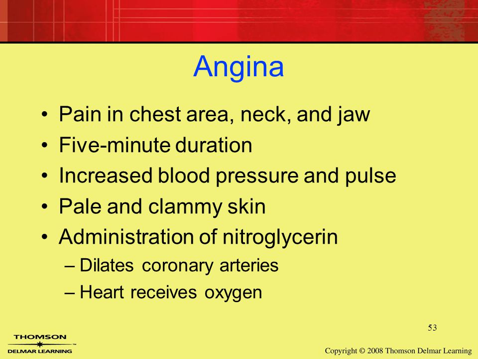53 Angina Pain in chest area, neck, and jaw Five-minute duration Increased blood pressure and pulse Pale and clammy skin Administration of nitroglycerin –Dilates coronary arteries –Heart receives oxygen