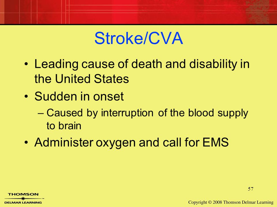 57 Stroke/CVA Leading cause of death and disability in the United States Sudden in onset –Caused by interruption of the blood supply to brain Administer oxygen and call for EMS