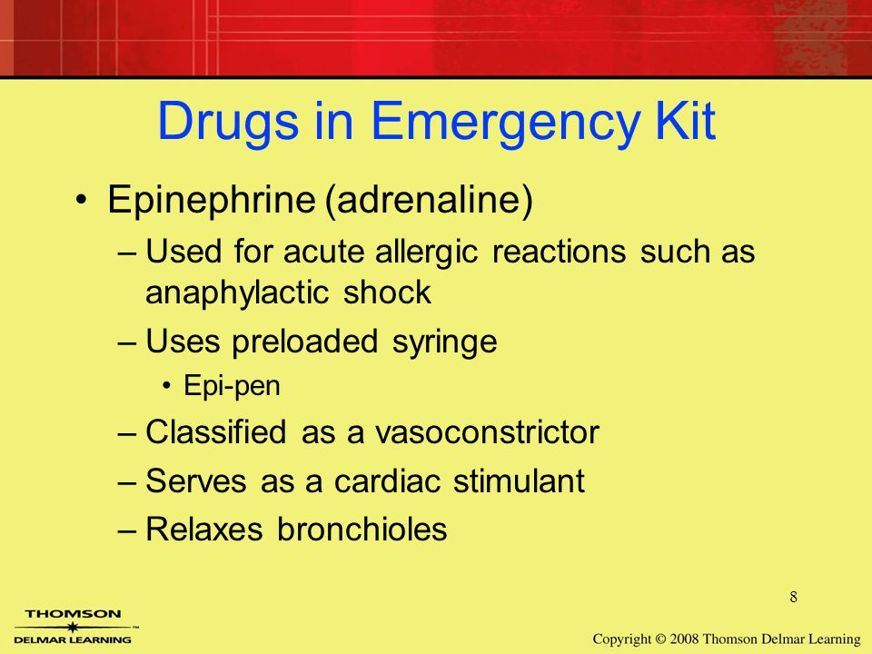 8 Drugs in Emergency Kit Epinephrine (adrenaline) –Used for acute allergic reactions such as anaphylactic shock –Uses preloaded syringe Epi-pen –Classified as a vasoconstrictor –Serves as a cardiac stimulant –Relaxes bronchioles