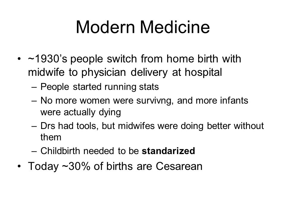 Modern Medicine ~1930's people switch from home birth with midwife to physician delivery at hospital –People started running stats –No more women were survivng, and more infants were actually dying –Drs had tools, but midwifes were doing better without them –Childbirth needed to be standarized Today ~30% of births are Cesarean