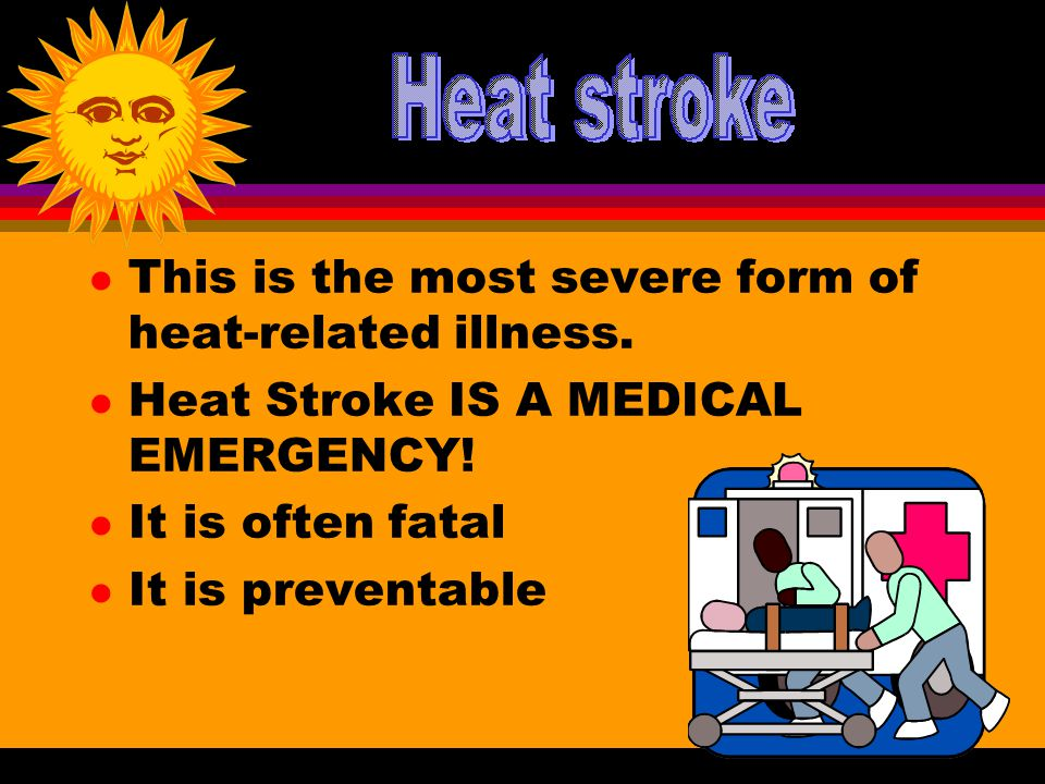 l This is the most severe form of heat-related illness. l Heat Stroke IS A MEDICAL EMERGENCY! l It is often fatal l It is preventable