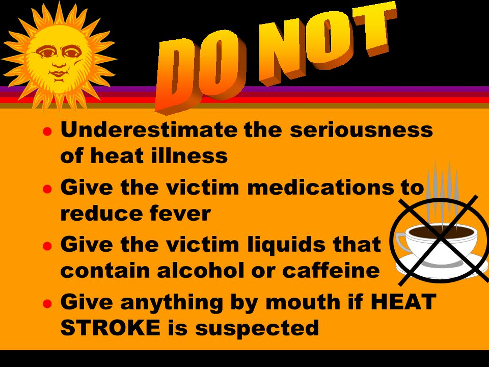 l Underestimate the seriousness of heat illness l Give the victim medications to reduce fever l Give the victim liquids that contain alcohol or caffeine l Give anything by mouth if HEAT STROKE is suspected