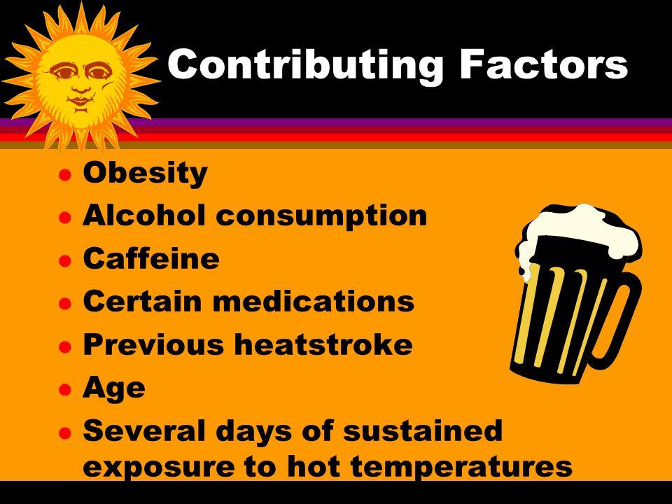 Contributing Factors l Obesity l Alcohol consumption l Caffeine l Certain medications l Previous heatstroke l Age l Several days of sustained exposure
