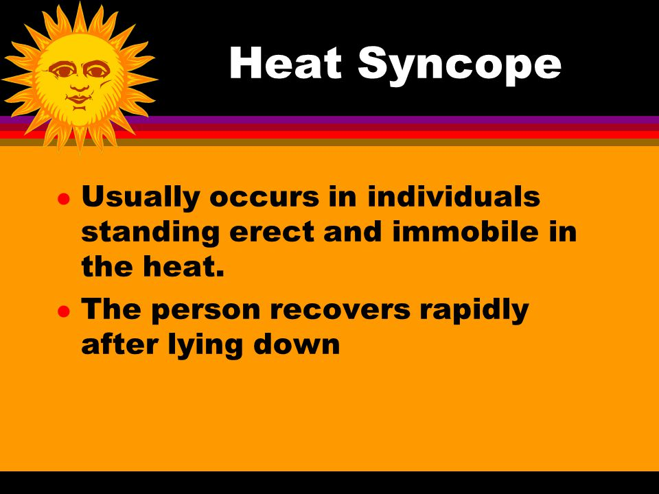 Heat Syncope l Usually occurs in individuals standing erect and immobile in the heat.