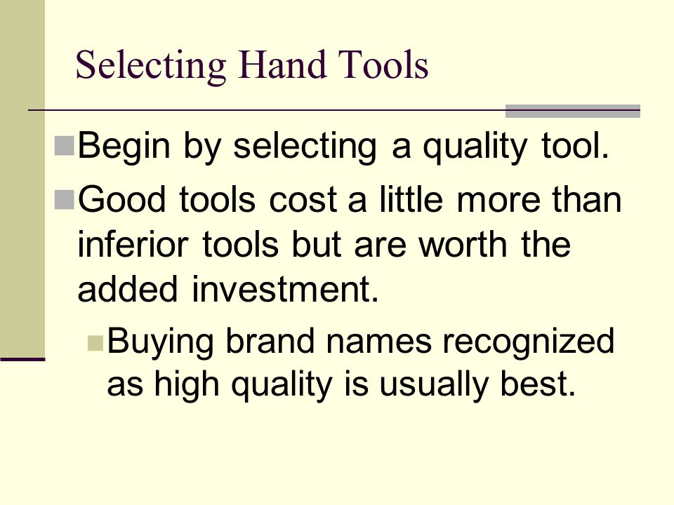 Selecting Hand Tools Begin by selecting a quality tool. Good tools cost a little more than inferior tools but are worth the added investment. Buying b