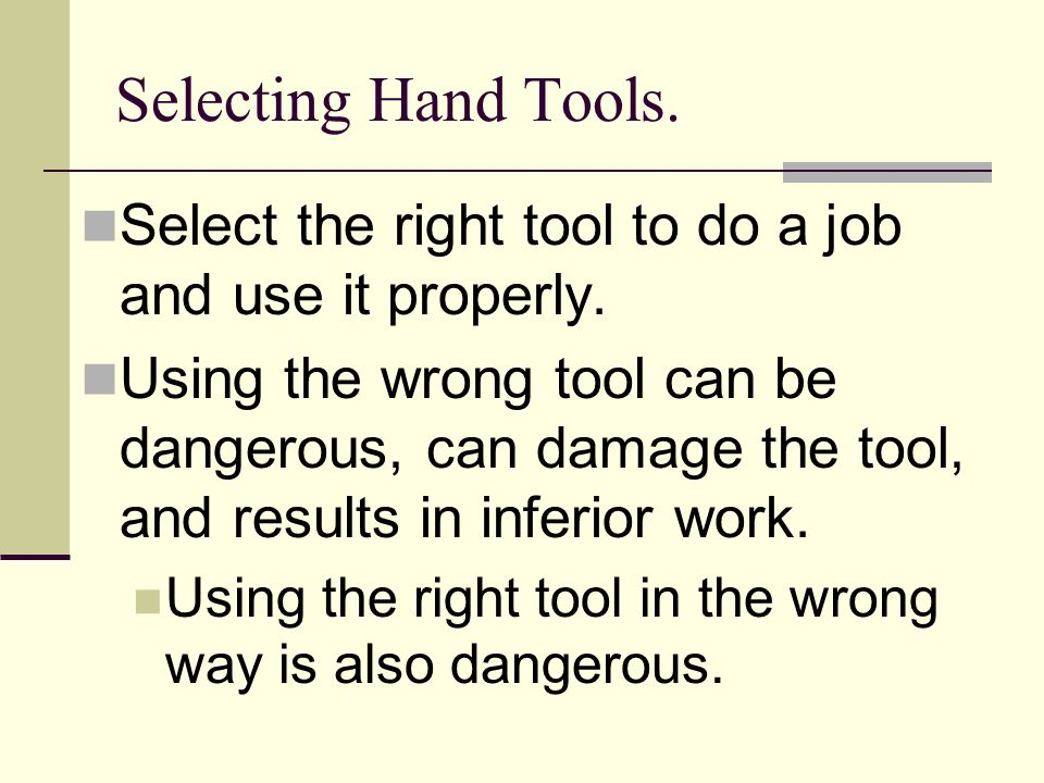 Selecting Hand Tools. Select the right tool to do a job and use it properly. Using the wrong tool can be dangerous, can damage the tool, and results i