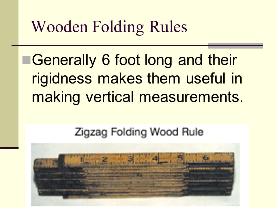 Wooden Folding Rules Generally 6 foot long and their rigidness makes them useful in making vertical measurements.