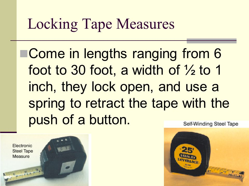 Locking Tape Measures Come in lengths ranging from 6 foot to 30 foot, a width of ½ to 1 inch, they lock open, and use a spring to retract the tape wit