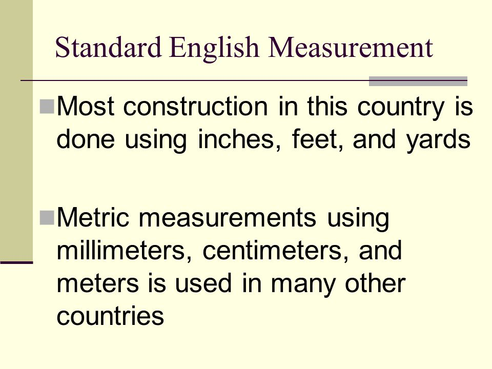Standard English Measurement Most construction in this country is done using inches, feet, and yards Metric measurements using millimeters, centimeter