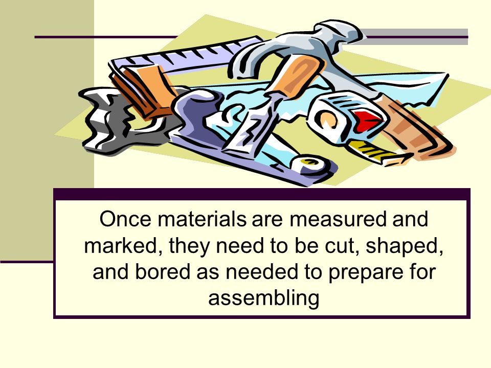 Once materials are measured and marked, they need to be cut, shaped, and bored as needed to prepare for assembling