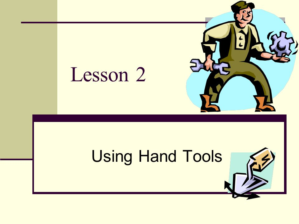Selecting Hand Tools Begin by selecting a quality tool.