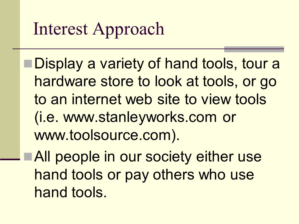 Interest Approach Display a variety of hand tools, tour a hardware store to look at tools, or go to an internet web site to view tools (i.e. www.stanl
