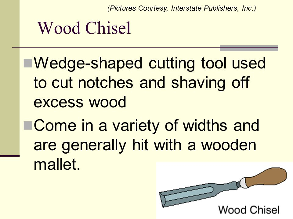 Wood Chisel Wedge-shaped cutting tool used to cut notches and shaving off excess wood Come in a variety of widths and are generally hit with a wooden