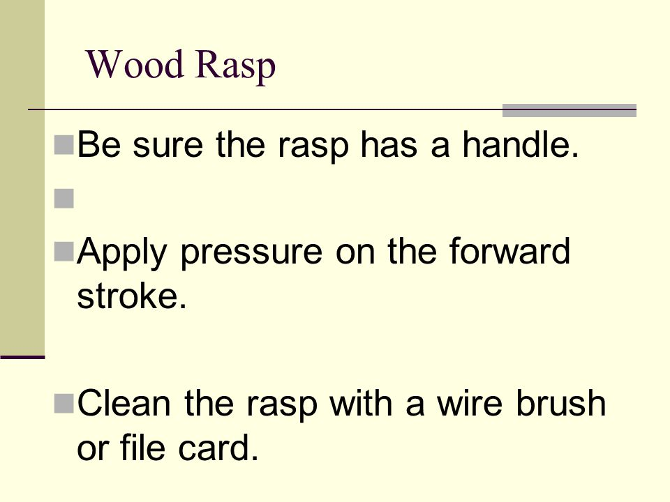 Wood Rasp Be sure the rasp has a handle. Apply pressure on the forward stroke. Clean the rasp with a wire brush or file card.