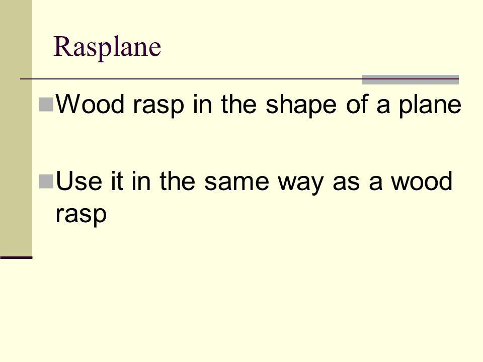 Rasplane Wood rasp in the shape of a plane Use it in the same way as a wood rasp