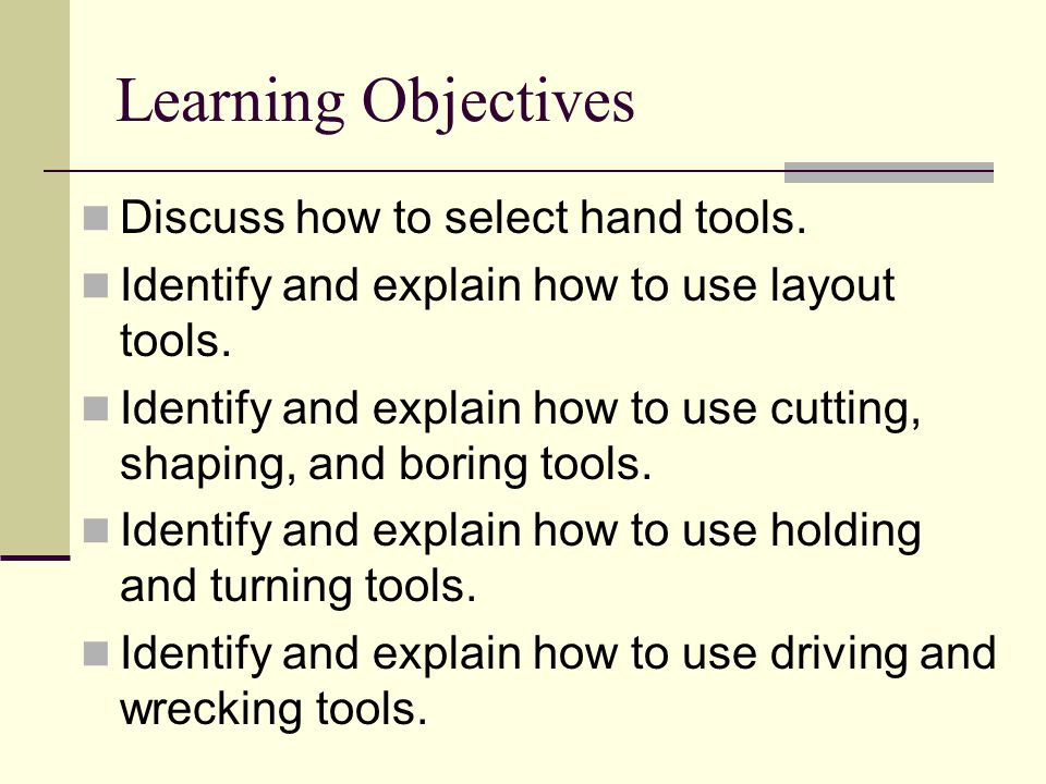 Learning Objectives Discuss how to select hand tools. Identify and explain how to use layout tools. Identify and explain how to use cutting, shaping,