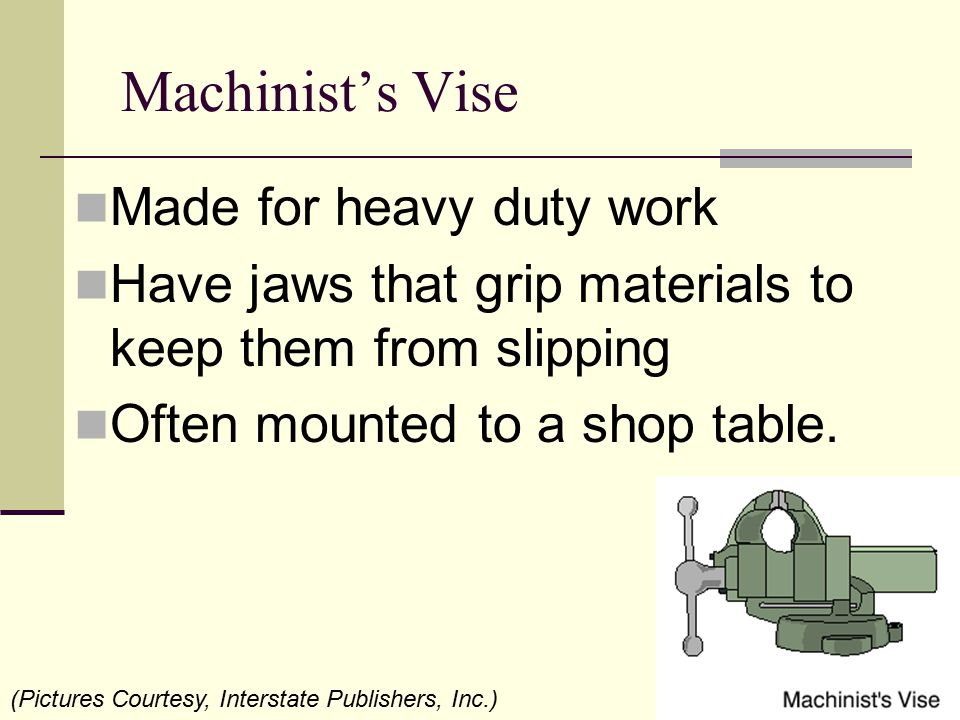 Machinist's Vise Made for heavy duty work Have jaws that grip materials to keep them from slipping Often mounted to a shop table. (Pictures Courtesy,