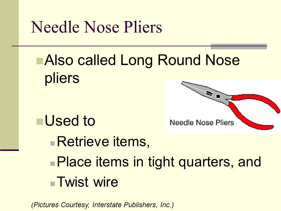 Needle Nose Pliers Also called Long Round Nose pliers Used to Retrieve items, Place items in tight quarters, and Twist wire (Pictures Courtesy, Inters