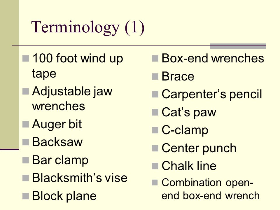 Terminology (2) Combination pliers Combination square Coping saw Crosscut saw Crow bars Curved claw hammers Diagonal side cutting pliers Digital level Fixed jaw wrenches Flat bars Framing square Hand drill Hand screw clamp Hand tool Jack plane Keel or carpenter's crayon