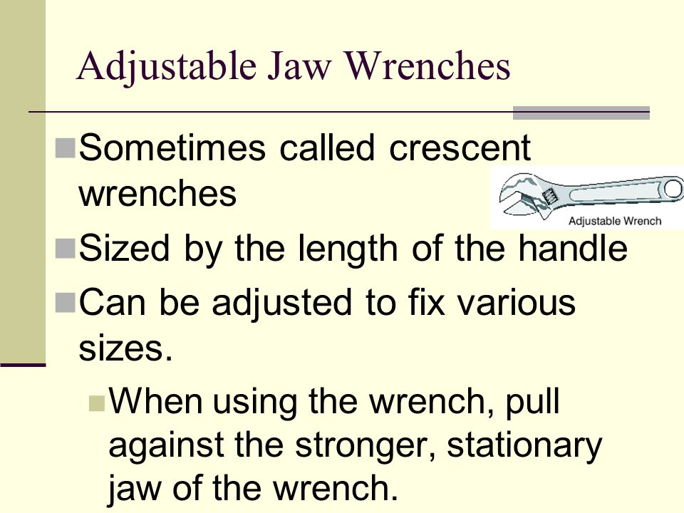 Adjustable Jaw Wrenches Sometimes called crescent wrenches Sized by the length of the handle Can be adjusted to fix various sizes. When using the wren