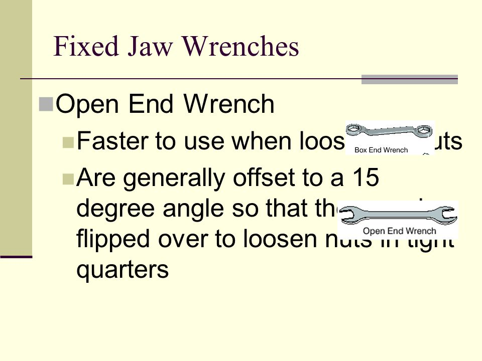 Fixed Jaw Wrenches Open End Wrench Faster to use when loosening nuts Are generally offset to a 15 degree angle so that they can be flipped over to loo