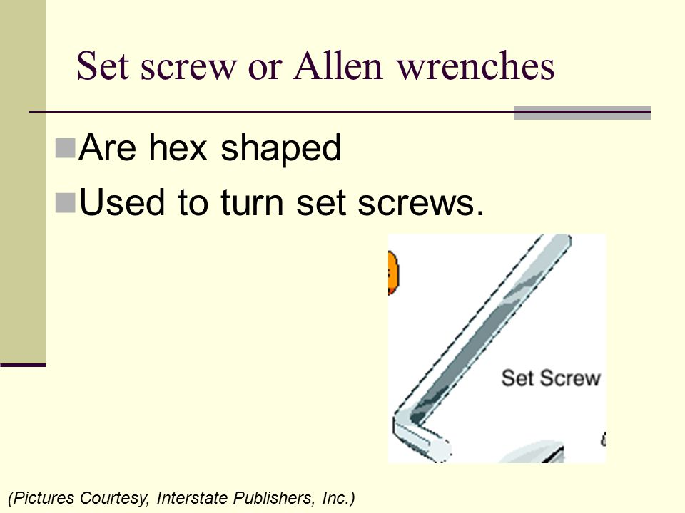 Set screw or Allen wrenches Are hex shaped Used to turn set screws. (Pictures Courtesy, Interstate Publishers, Inc.)
