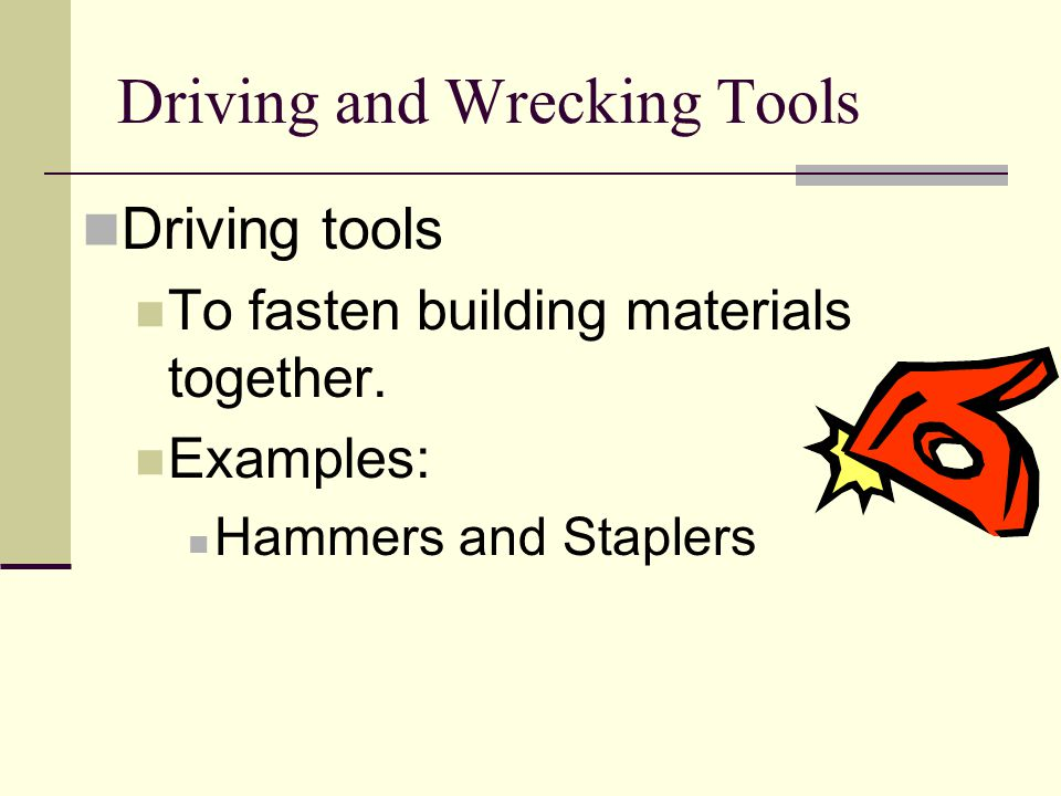 Driving and Wrecking Tools Driving tools To fasten building materials together. Examples: Hammers and Staplers