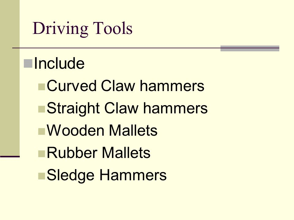 Driving Tools Include Curved Claw hammers Straight Claw hammers Wooden Mallets Rubber Mallets Sledge Hammers