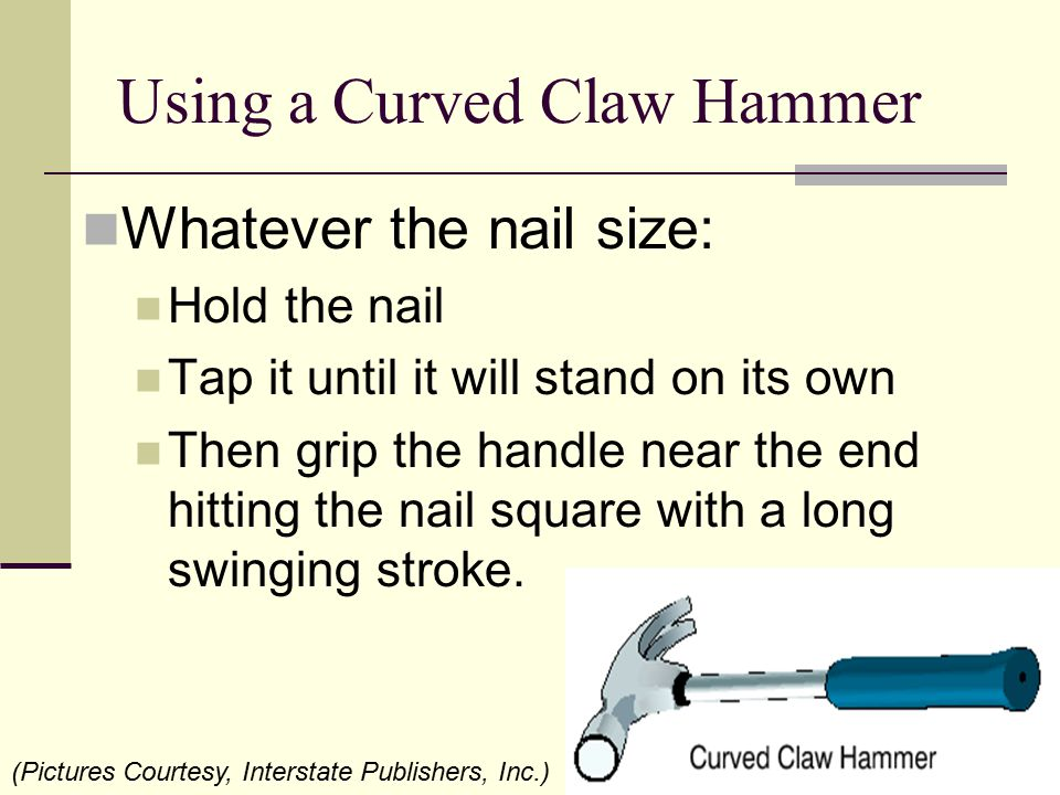 Using a Curved Claw Hammer Whatever the nail size: Hold the nail Tap it until it will stand on its own Then grip the handle near the end hitting the n