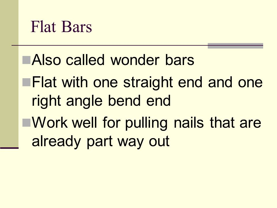 Flat Bars Also called wonder bars Flat with one straight end and one right angle bend end Work well for pulling nails that are already part way out