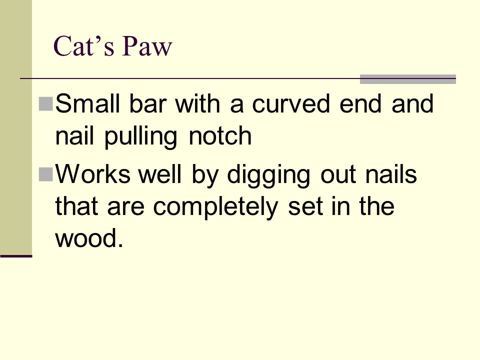 Cat's Paw Small bar with a curved end and nail pulling notch Works well by digging out nails that are completely set in the wood.