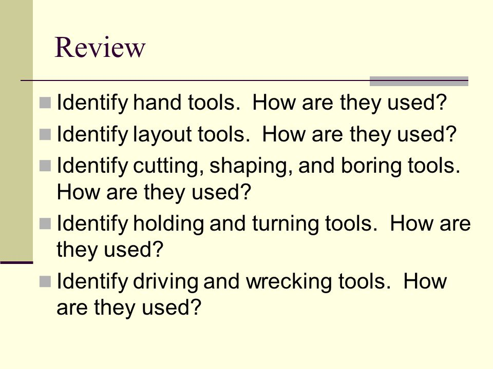 Review Identify hand tools. How are they used? Identify layout tools. How are they used? Identify cutting, shaping, and boring tools. How are they use