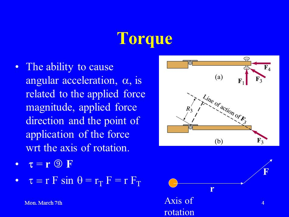 Mon. March 7th4 Torque The ability to cause angular acceleration, , is related to the applied force magnitude, applied force direction and the point