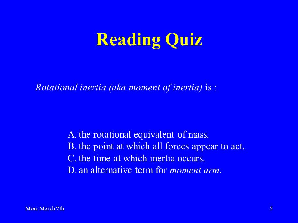 Mon. March 7th5 Rotational inertia (aka moment of inertia) is : A.the rotational equivalent of mass. B.the point at which all forces appear to act. C.