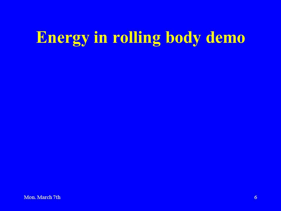 Mon. March 7th6 Energy in rolling body demo